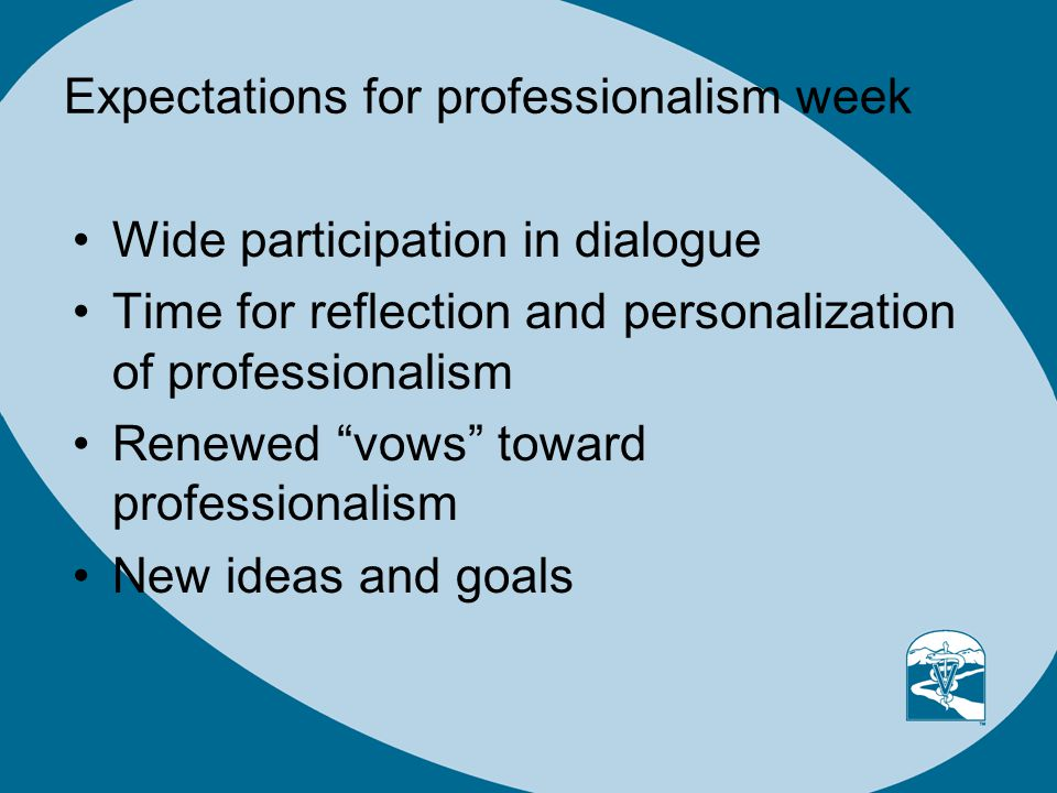 Expectations for professionalism week Wide participation in dialogue Time for reflection and personalization of professionalism Renewed vows toward professionalism New ideas and goals