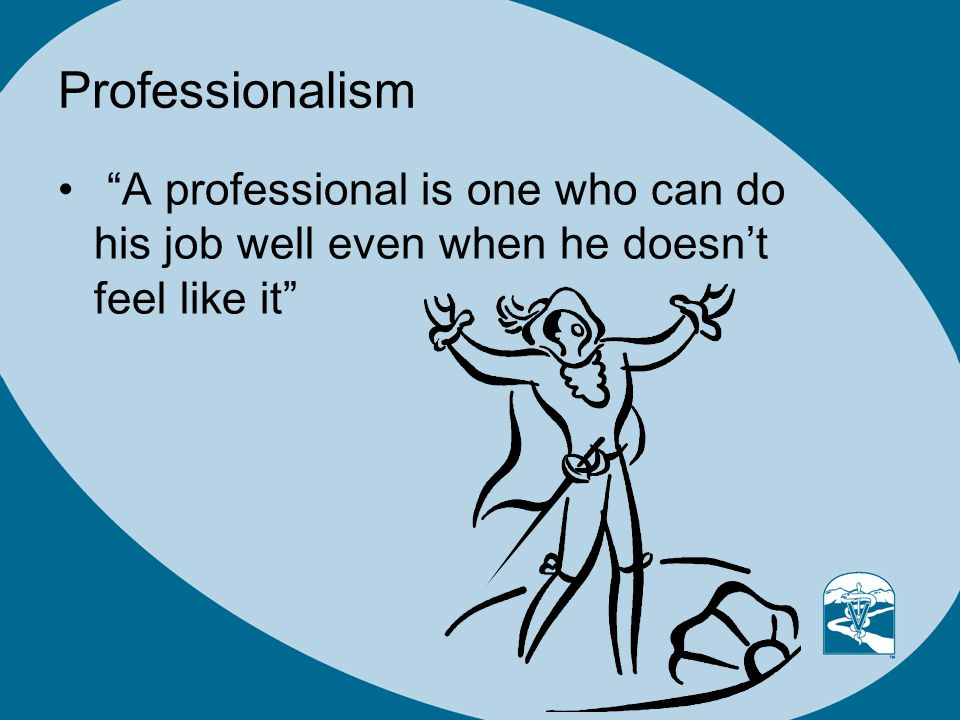 Professionalism A professional is one who can do his job well even when he doesnt feel like it