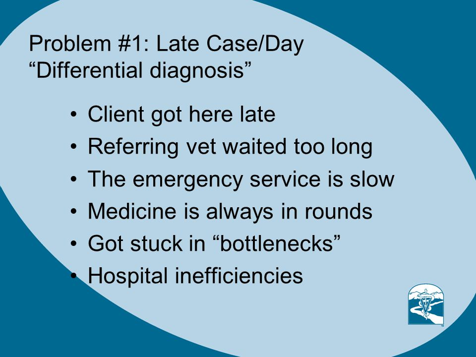 Problem #1: Late Case/Day Differential diagnosis Client got here late Referring vet waited too long The emergency service is slow Medicine is always in rounds Got stuck in bottlenecks Hospital inefficiencies
