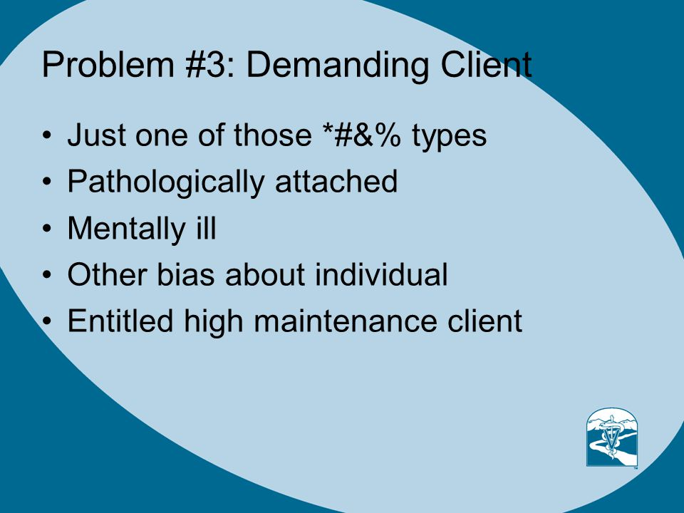 Problem #3: Demanding Client Just one of those *#&% types Pathologically attached Mentally ill Other bias about individual Entitled high maintenance client