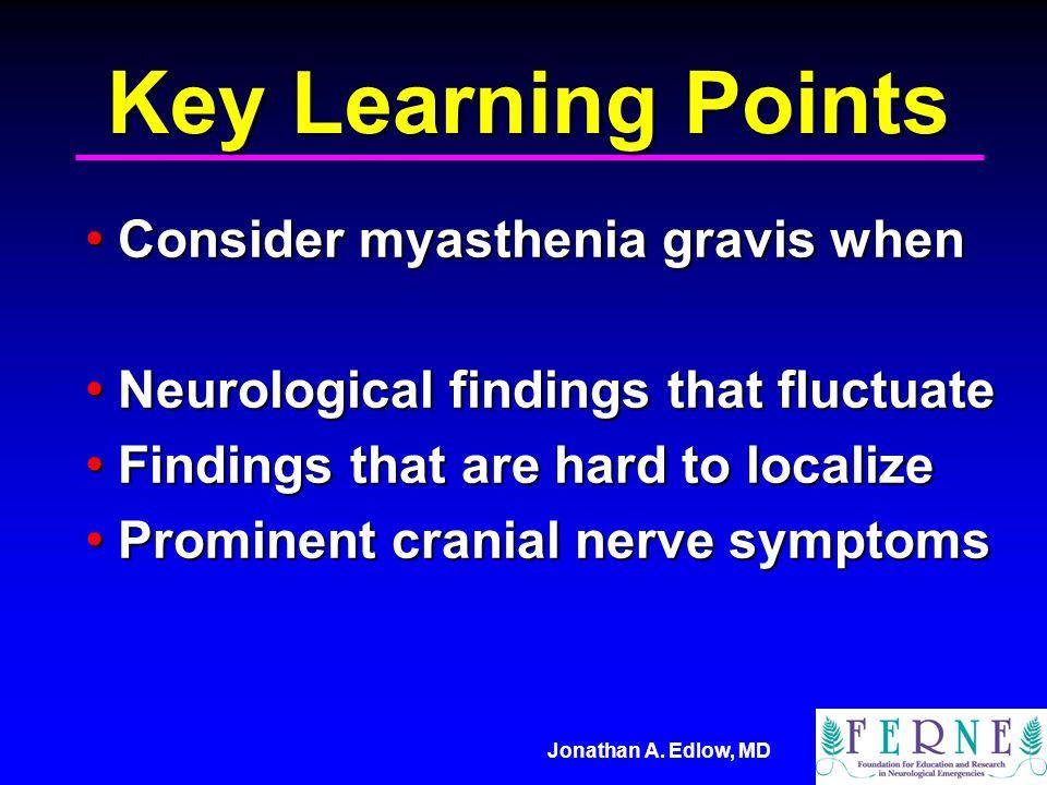 Jonathan A. Edlow, MD Key Learning Points Consider myasthenia gravis when Consider myasthenia gravis when Neurological findings that fluctuate Neurolo