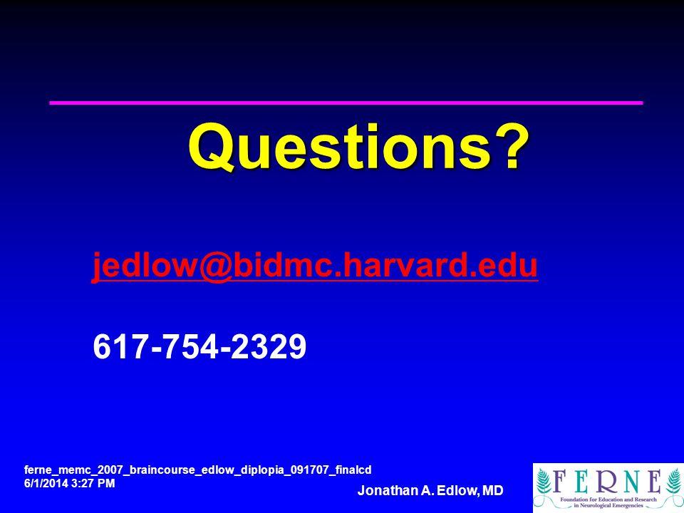 Jonathan A. Edlow, MD Questions? jedlow@bidmc.harvard.edu 617-754-2329 ferne_memc_2007_braincourse_edlow_diplopia_091707_finalcd 6/1/2014 3:28 PM