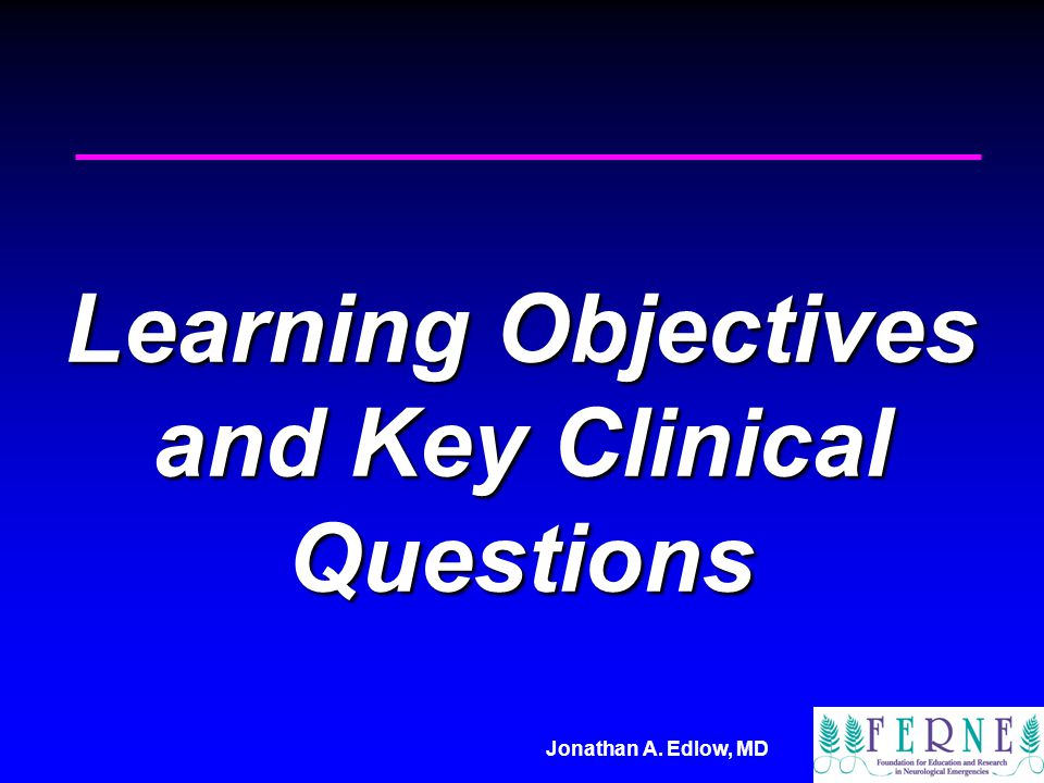 Jonathan A. Edlow, MD Learning Objectives and Key Clinical Questions