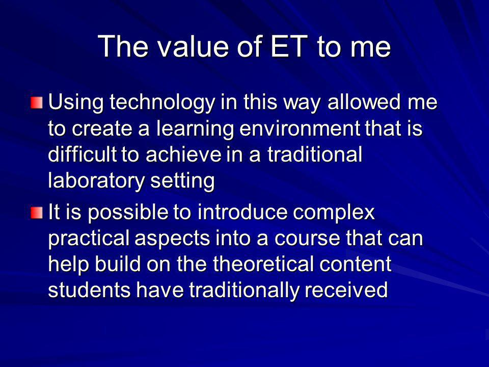 The value of ET to me Using technology in this way allowed me to create a learning environment that is difficult to achieve in a traditional laborator