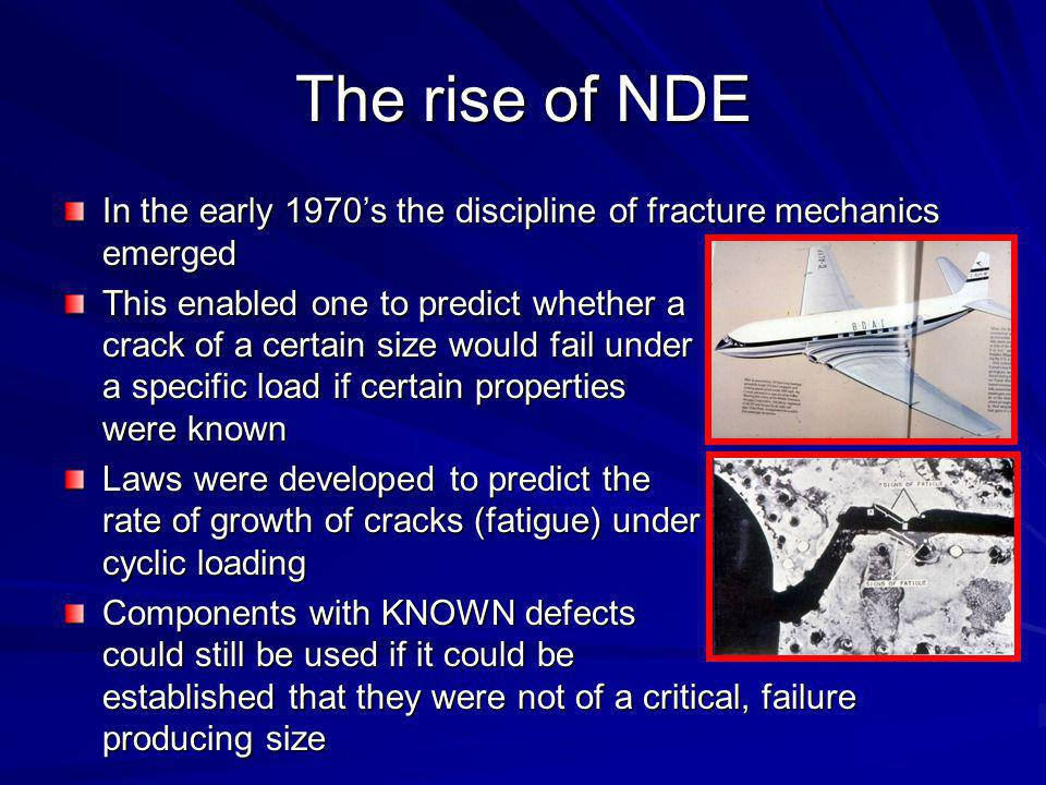 The rise of NDE In the early 1970s the discipline of fracture mechanics emerged This enabled one to predict whether a crack of a certain size would fa