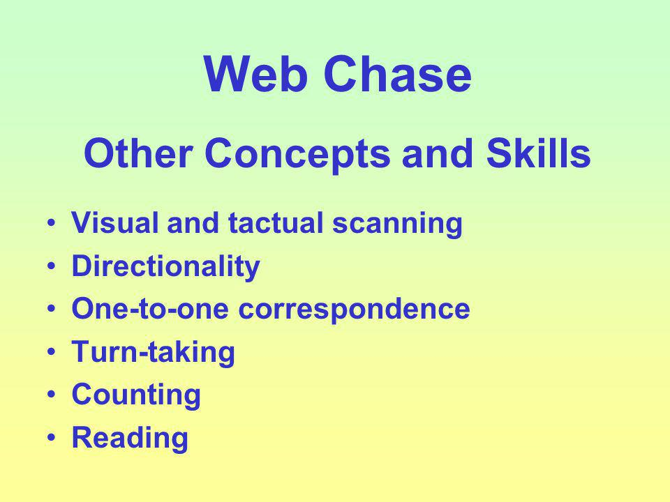 Web Chase Other Concepts and Skills Visual and tactual scanning Directionality One-to-one correspondence Turn-taking Counting Reading