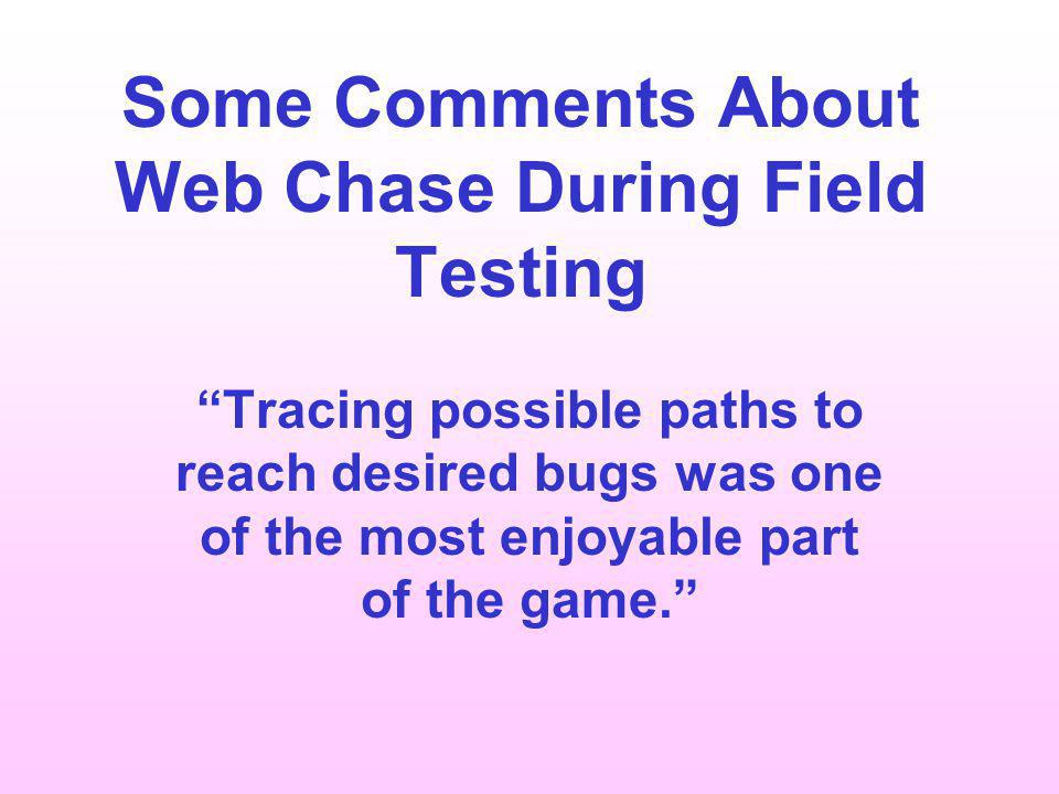 Some Comments About Web Chase During Field Testing Tracing possible paths to reach desired bugs was one of the most enjoyable part of the game.