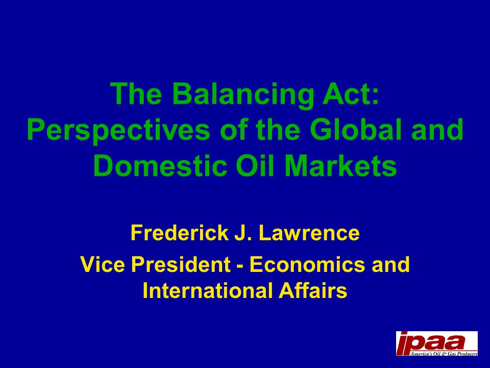 The Balancing Act: Perspectives of the Global and Domestic Oil Markets Frederick J.
