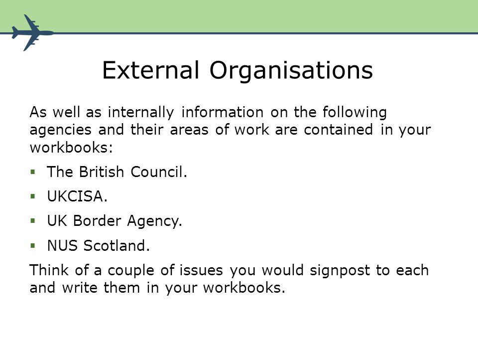 External Organisations As well as internally information on the following agencies and their areas of work are contained in your workbooks: The British Council.