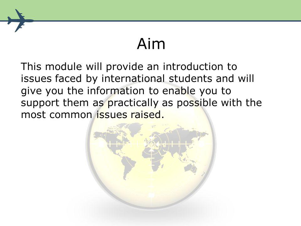 Aim This module will provide an introduction to issues faced by international students and will give you the information to enable you to support them as practically as possible with the most common issues raised.