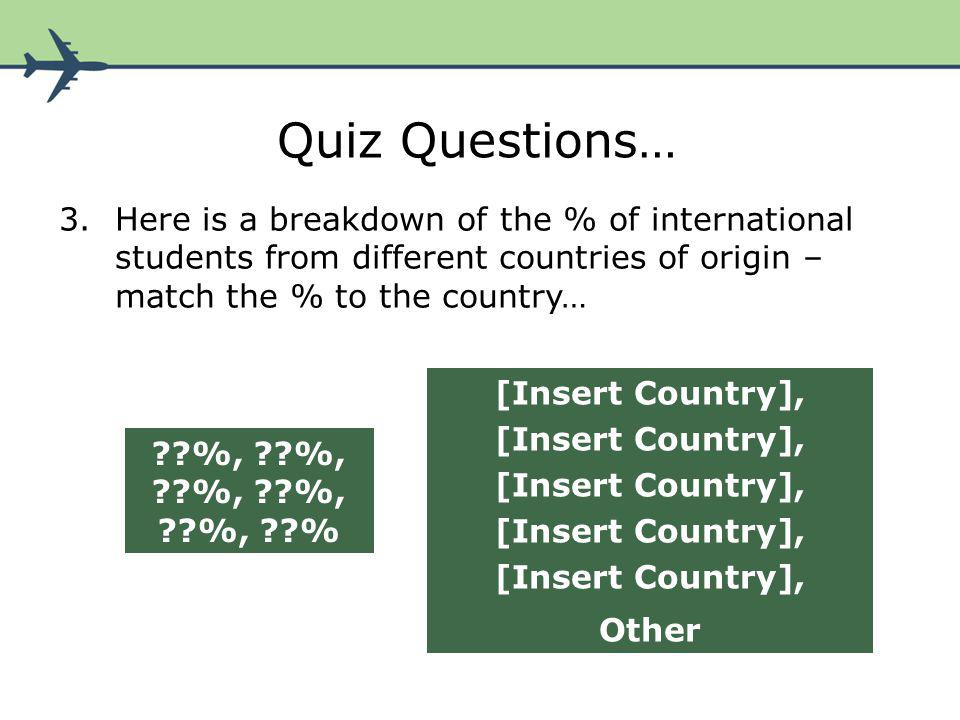 Quiz Questions… 3.Here is a breakdown of the % of international students from different countries of origin – match the % to the country… ??%, ??%, ??%, ??%, ??%, ??% [Insert Country], Other