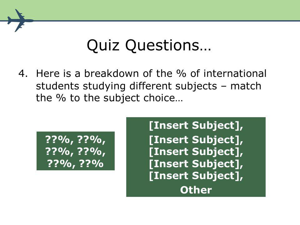 Quiz Questions… 5.Here is a breakdown of the % of international students studying at different levels – match the % to the course level… ??%, ??%, ??%, ??%, ??%, ??% [Insert Level], Other