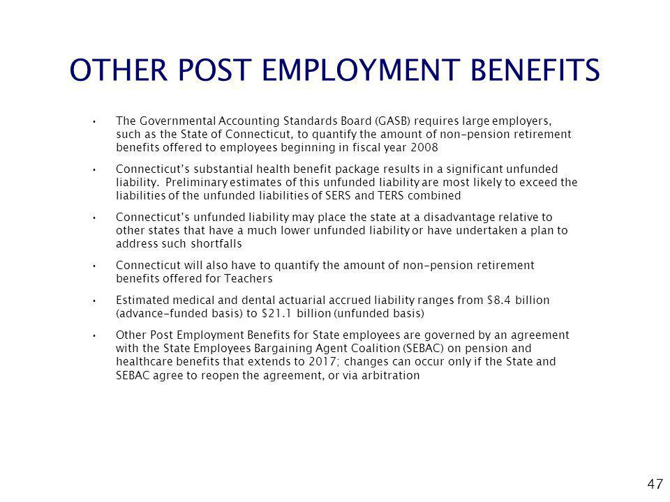 47 OTHER POST EMPLOYMENT BENEFITS The Governmental Accounting Standards Board (GASB) requires large employers, such as the State of Connecticut, to quantify the amount of non-pension retirement benefits offered to employees beginning in fiscal year 2008 Connecticuts substantial health benefit package results in a significant unfunded liability.