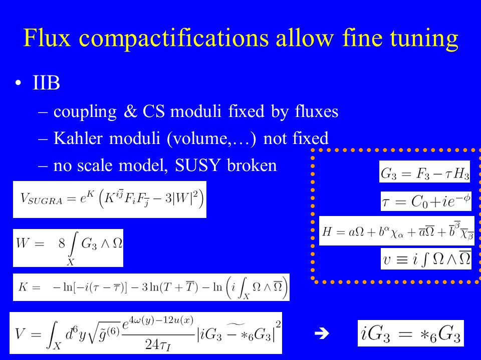 Flux compactifications allow fine tuning IIB –coupling & CS moduli fixed by fluxes –Kahler moduli (volume,…) not fixed –no scale model, SUSY broken