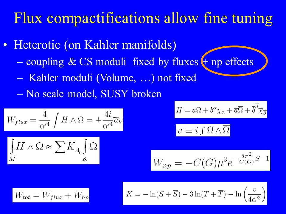 Flux compactifications allow fine tuning Heterotic (on Kahler manifolds) –coupling & CS moduli fixed by fluxes + np effects – Kahler moduli (Volume, …) not fixed –No scale model, SUSY broken