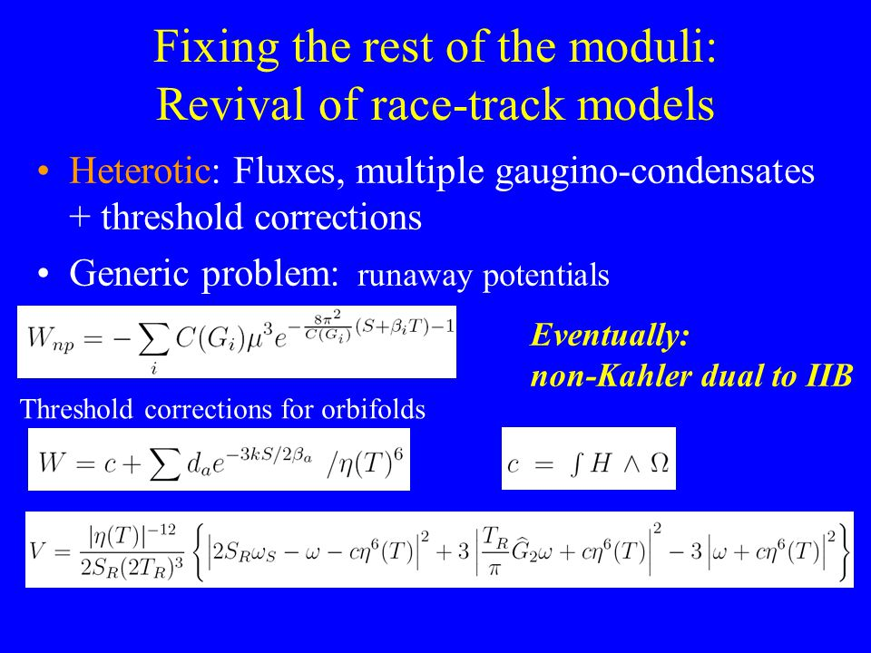 Fixing the rest of the moduli: Revival of race-track models Heterotic: Fluxes, multiple gaugino-condensates + threshold corrections Generic problem: runaway potentials Threshold corrections for orbifolds Eventually: non-Kahler dual to IIB