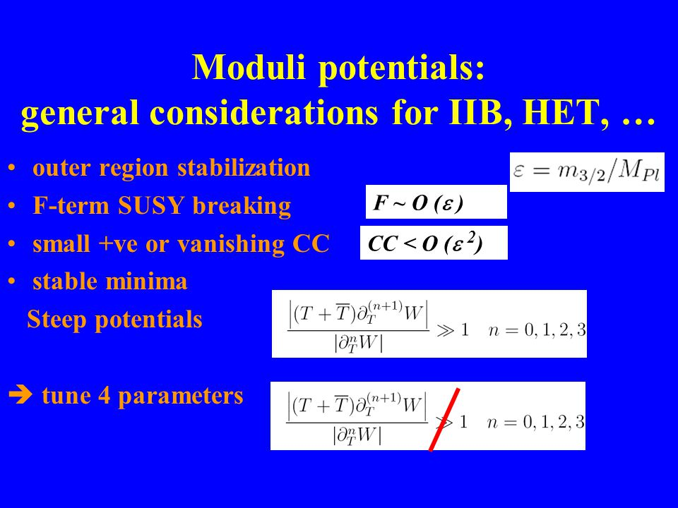 Moduli potentials: general considerations for IIB, HET, … outer region stabilization F-term SUSY breaking small +ve or vanishing CC stable minima Steep potentials tune 4 parameters CC < O ( 2 ) F ~ O ( )