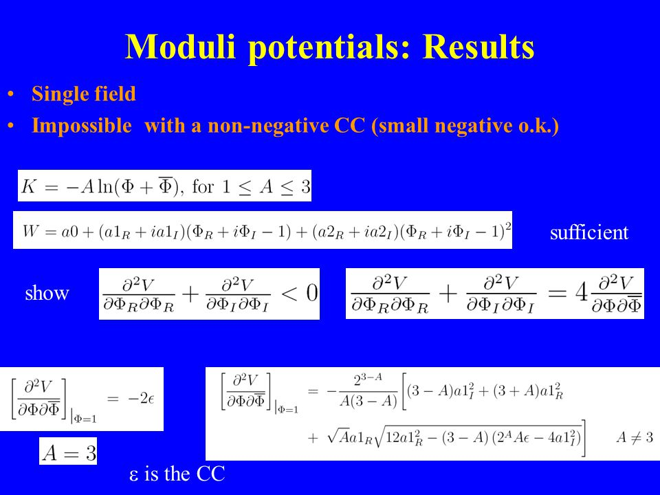 Moduli potentials: Results Single field Impossible with a non-negative CC (small negative o.k.) show sufficient is the CC