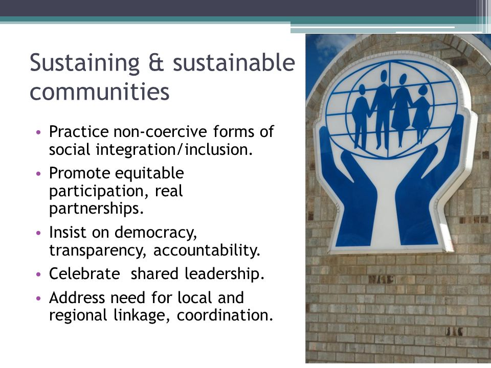 Sustaining & sustainable communities Practice non-coercive forms of social integration/inclusion. Promote equitable participation, real partnerships.