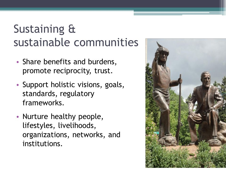 Sustaining & sustainable communities Share benefits and burdens, promote reciprocity, trust. Support holistic visions, goals, standards, regulatory fr
