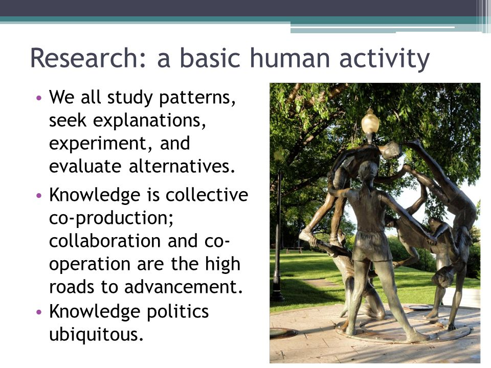 Research: a basic human activity We all study patterns, seek explanations, experiment, and evaluate alternatives.