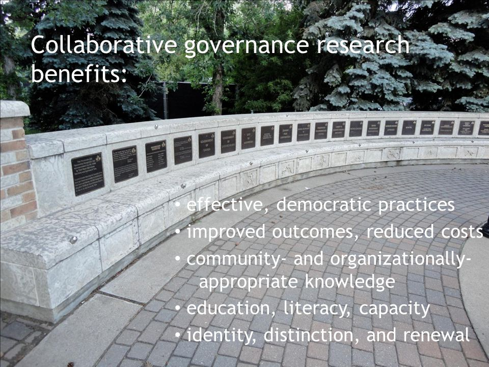 Collaborative governance research benefits: effective, democratic practices improved outcomes, reduced costs community- and organizationally- appropriate knowledge education, literacy, capacity identity, distinction, and renewal