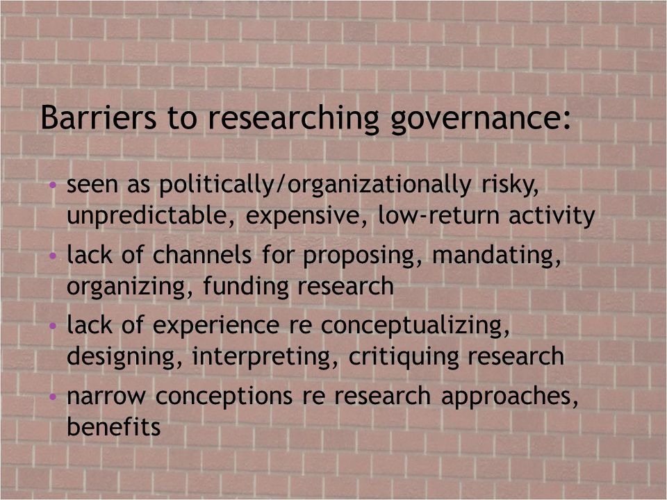 Barriers to researching governance: seen as politically/organizationally risky, unpredictable, expensive, low-return activity lack of channels for proposing, mandating, organizing, funding research lack of experience re conceptualizing, designing, interpreting, critiquing research narrow conceptions re research approaches, benefits