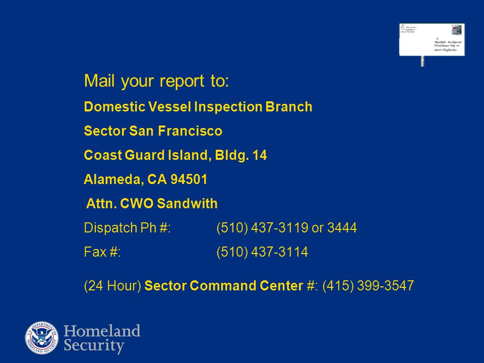 Mail your report to: Domestic Vessel Inspection Branch Sector San Francisco Coast Guard Island, Bldg. 14 Alameda, CA 94501 Attn. CWO Sandwith Dispatch