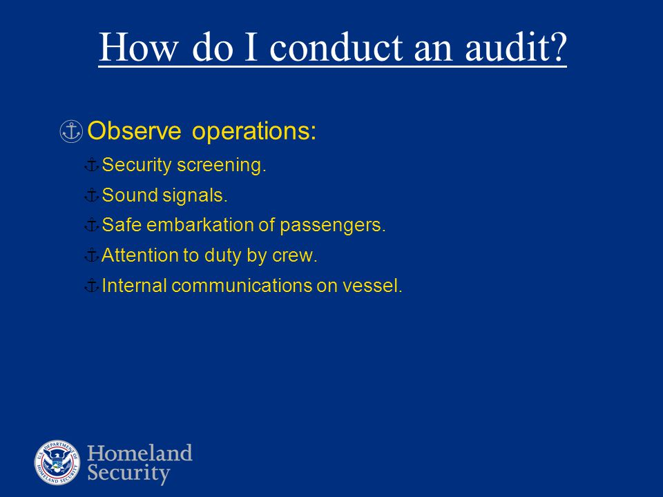 How do I conduct an audit? §Observe operations: ¦Security screening. ¦ Sound signals. ¦Safe embarkation of passengers. ¦Attention to duty by crew. ¦In