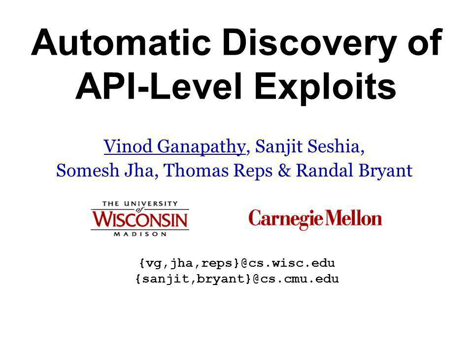 Automatic Discovery of API-Level Exploits Vinod Ganapathy, Sanjit Seshia, Somesh Jha, Thomas Reps & Randal Bryant {vg,jha,reps}@cs.wisc.edu {sanjit,bryant}@cs.cmu.edu