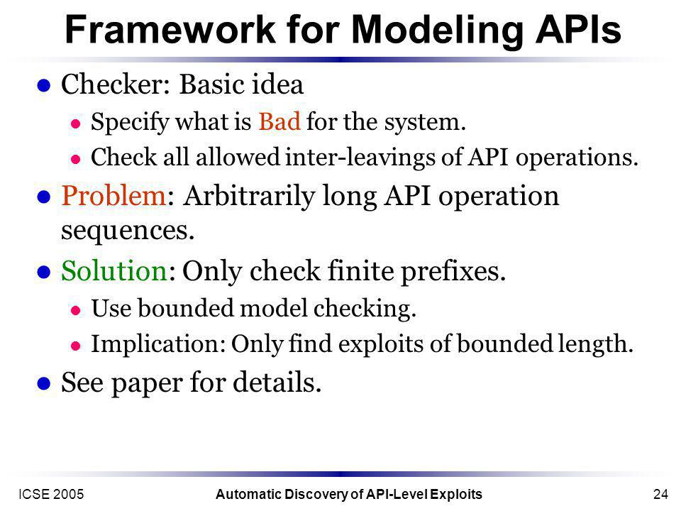 ICSE 2005Automatic Discovery of API-Level Exploits24 Framework for Modeling APIs Checker: Basic idea Specify what is Bad for the system.