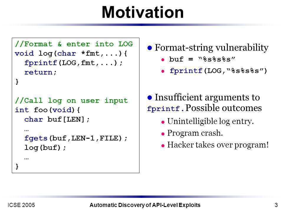 ICSE 2005Automatic Discovery of API-Level Exploits3 Motivation //Format & enter into LOG void log(char *fmt,...){ fprintf(LOG,fmt,...); return; } //Call log on user input int foo(void){ char buf[LEN]; … fgets(buf,LEN-1,FILE); log(buf); … } Format-string vulnerability buf = %s%s%s fprintf(LOG,%s%s%s) Insufficient arguments to fprintf.