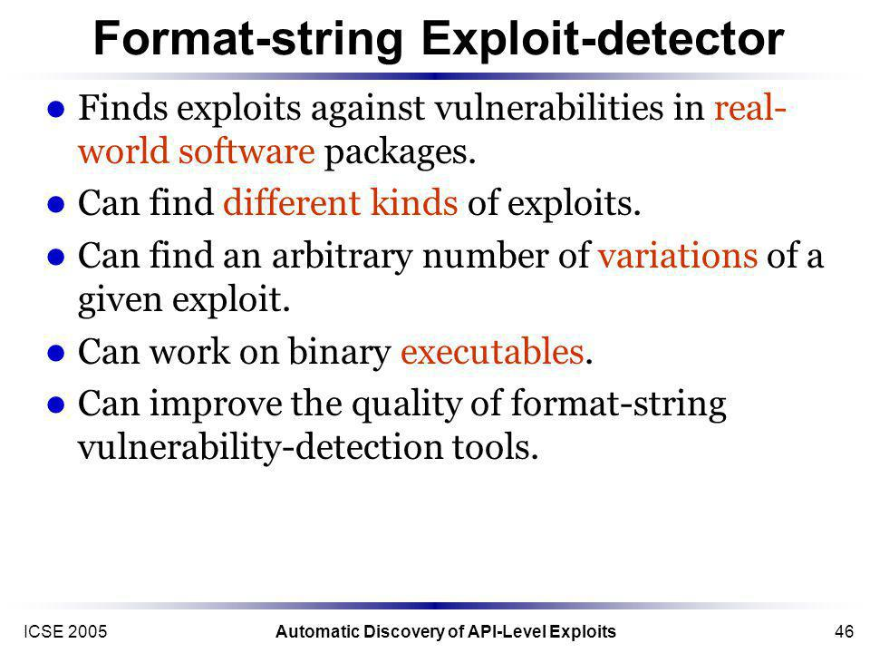 ICSE 2005Automatic Discovery of API-Level Exploits46 Format-string Exploit-detector Finds exploits against vulnerabilities in real- world software packages.