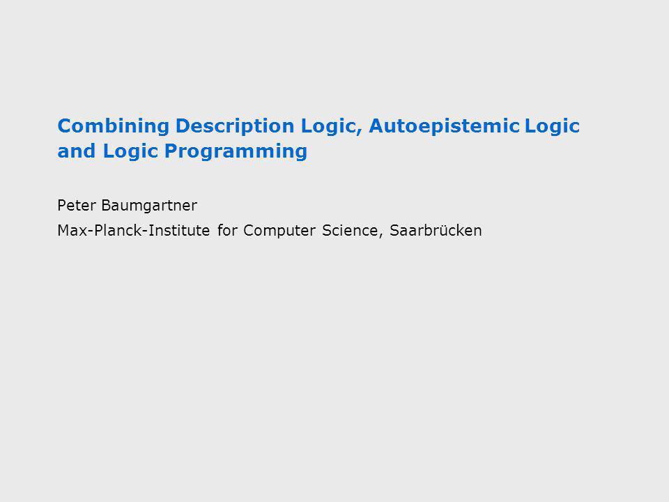 Combining Description Logic, Autoepistemic Logic and Logic Programming Peter Baumgartner Max-Planck-Institute for Computer Science, Saarbrücken
