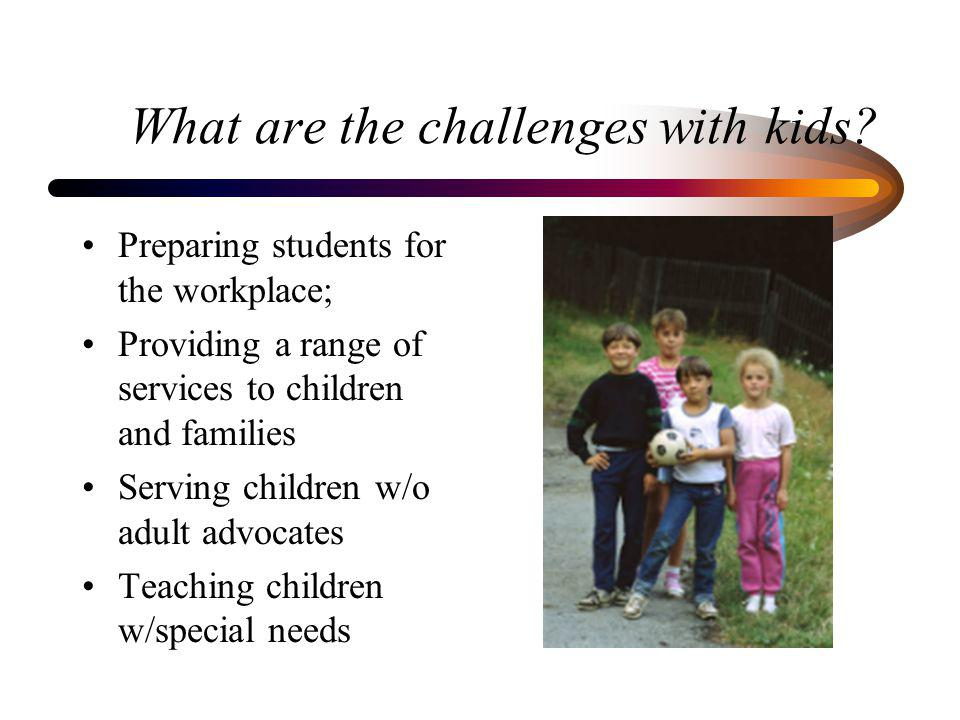 What are the challenges with kids? Preparing students for the workplace; Providing a range of services to children and families Serving children w/o a