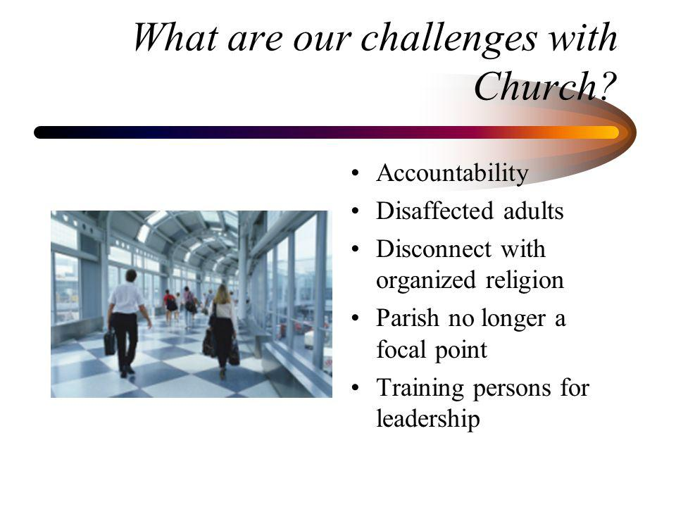 What are our challenges with Church? Accountability Disaffected adults Disconnect with organized religion Parish no longer a focal point Training pers