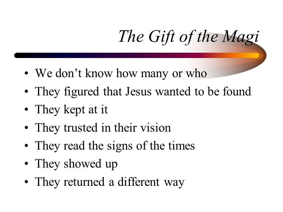 The Gift of the Magi We dont know how many or who They figured that Jesus wanted to be found They kept at it They trusted in their vision They read the signs of the times They showed up They returned a different way