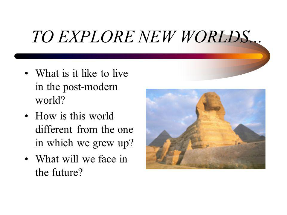 TO EXPLORE NEW WORLDS... What is it like to live in the post-modern world? How is this world different from the one in which we grew up? What will we