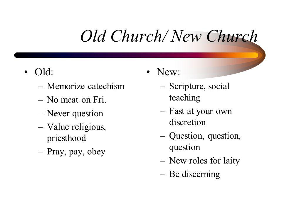 Old Church/ New Church Old: –Memorize catechism –No meat on Fri. –Never question –Value religious, priesthood –Pray, pay, obey New: –Scripture, social