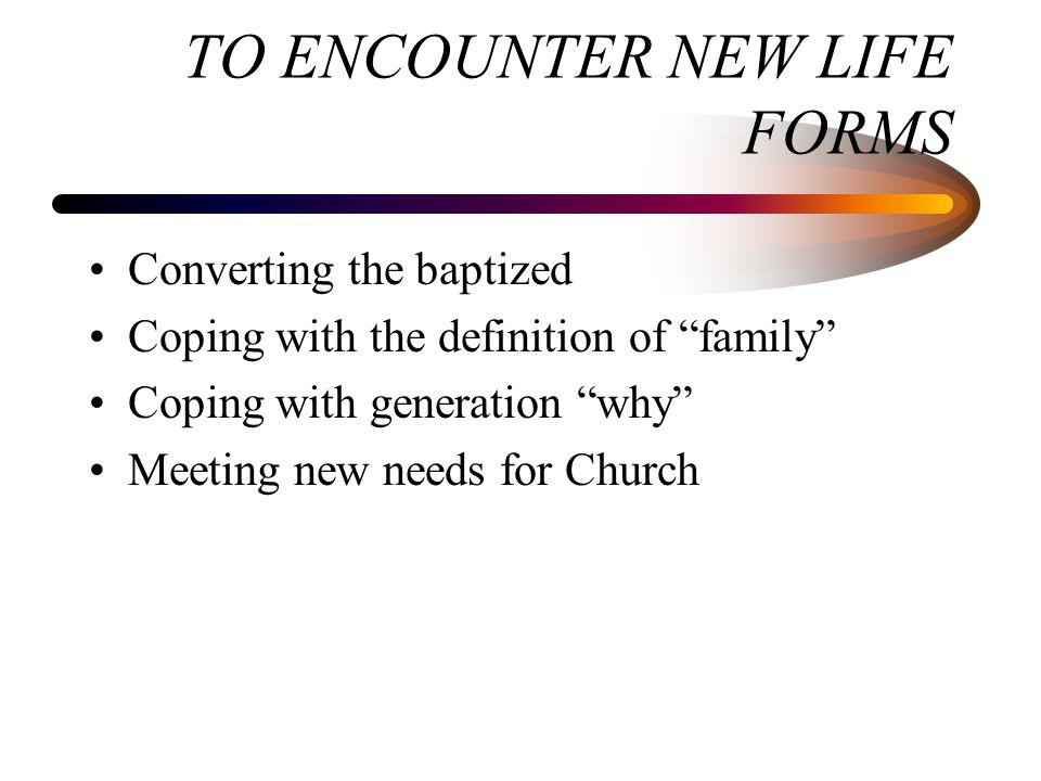 TO ENCOUNTER NEW LIFE FORMS Converting the baptized Coping with the definition of family Coping with generation why Meeting new needs for Church