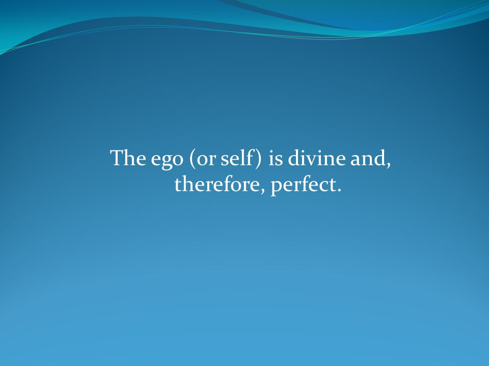 The ego (or self) is divine and, therefore, perfect.