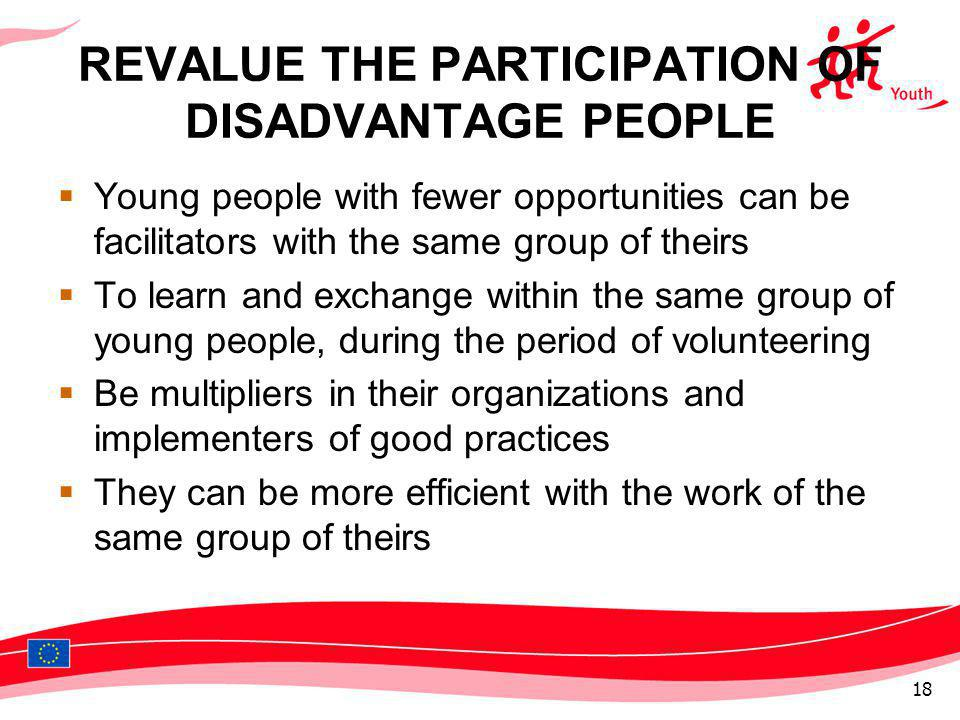 REVALUE THE PARTICIPATION OF DISADVANTAGE PEOPLE Young people with fewer opportunities can be facilitators with the same group of theirs To learn and exchange within the same group of young people, during the period of volunteering Be multipliers in their organizations and implementers of good practices They can be more efficient with the work of the same group of theirs 18