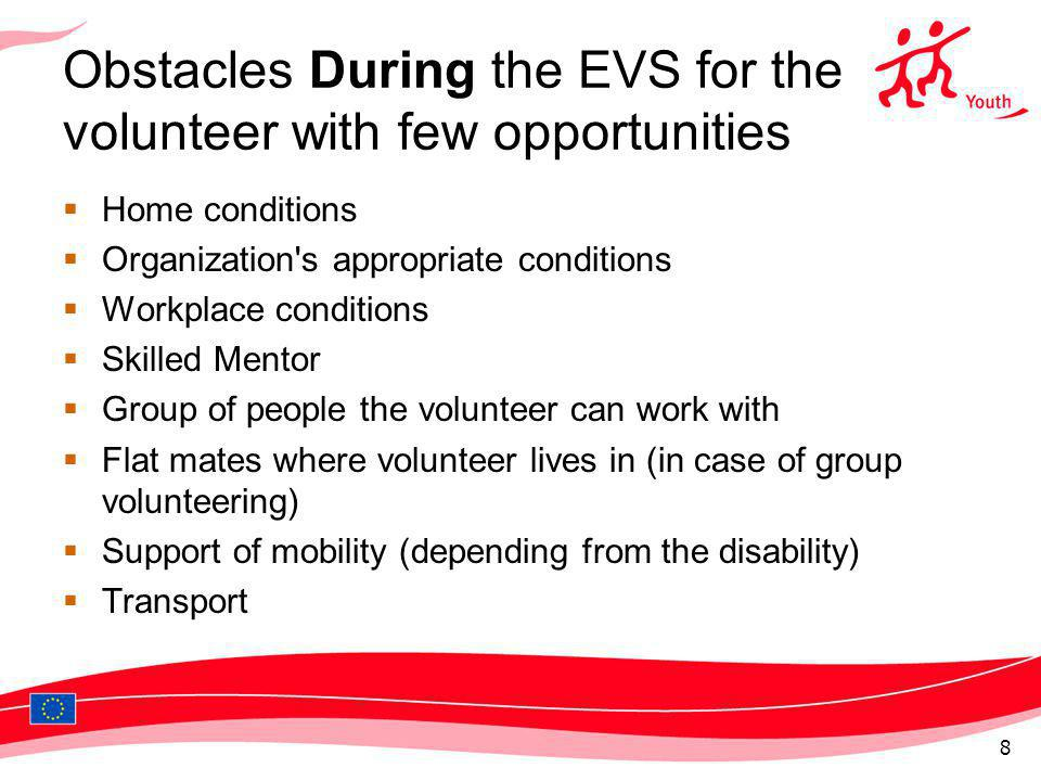 Obstacles During the EVS for the volunteer with few opportunities Home conditions Organization s appropriate conditions Workplace conditions Skilled Mentor Group of people the volunteer can work with Flat mates where volunteer lives in (in case of group volunteering) Support of mobility (depending from the disability) Transport 8