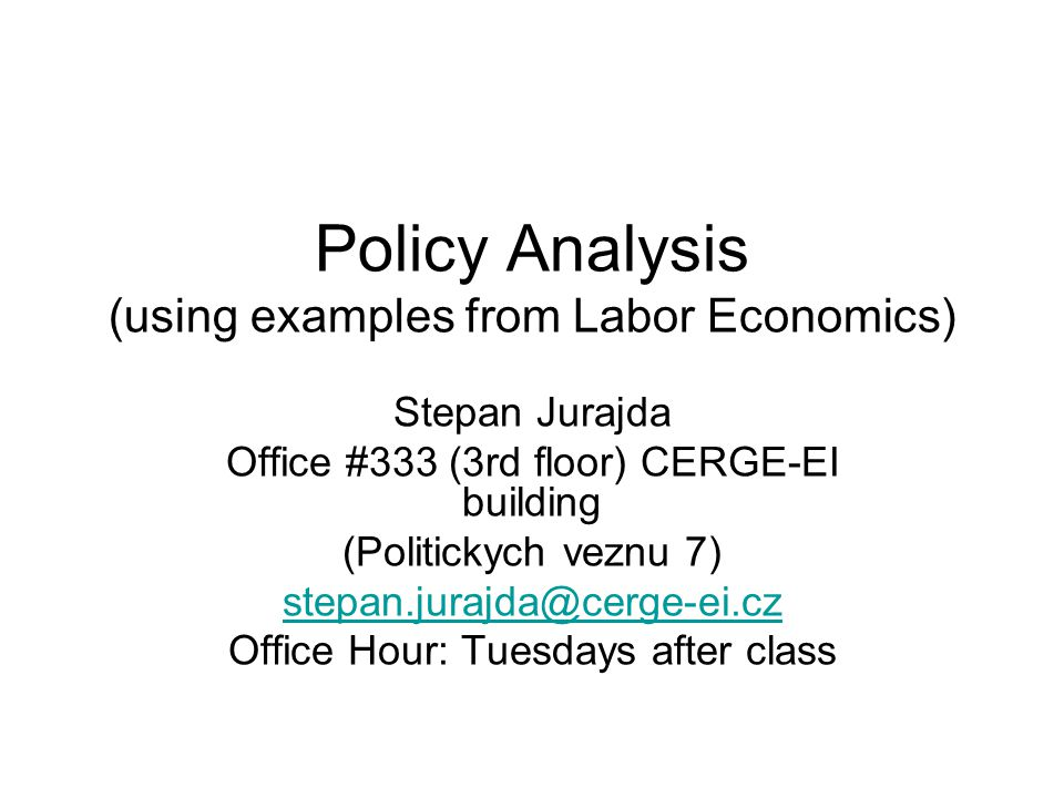 Policy Analysis (using examples from Labor Economics) Stepan Jurajda Office #333 (3rd floor) CERGE-EI building (Politickych veznu 7) stepan.jurajda@cerge-ei.cz Office Hour: Tuesdays after class