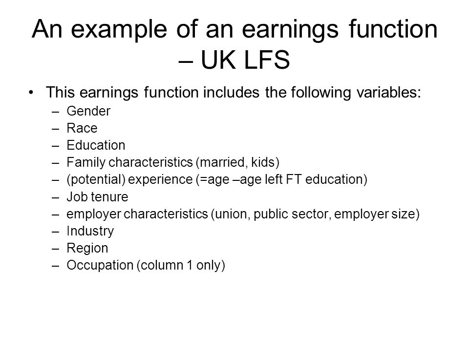 An example of an earnings function – UK LFS This earnings function includes the following variables: –Gender –Race –Education –Family characteristics (married, kids) –(potential) experience (=age –age left FT education) –Job tenure –employer characteristics (union, public sector, employer size) –Industry –Region –Occupation (column 1 only)