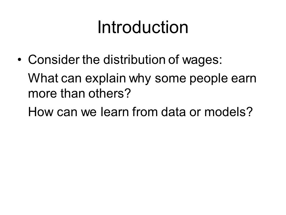 Introduction Consider the distribution of wages: What can explain why some people earn more than others.