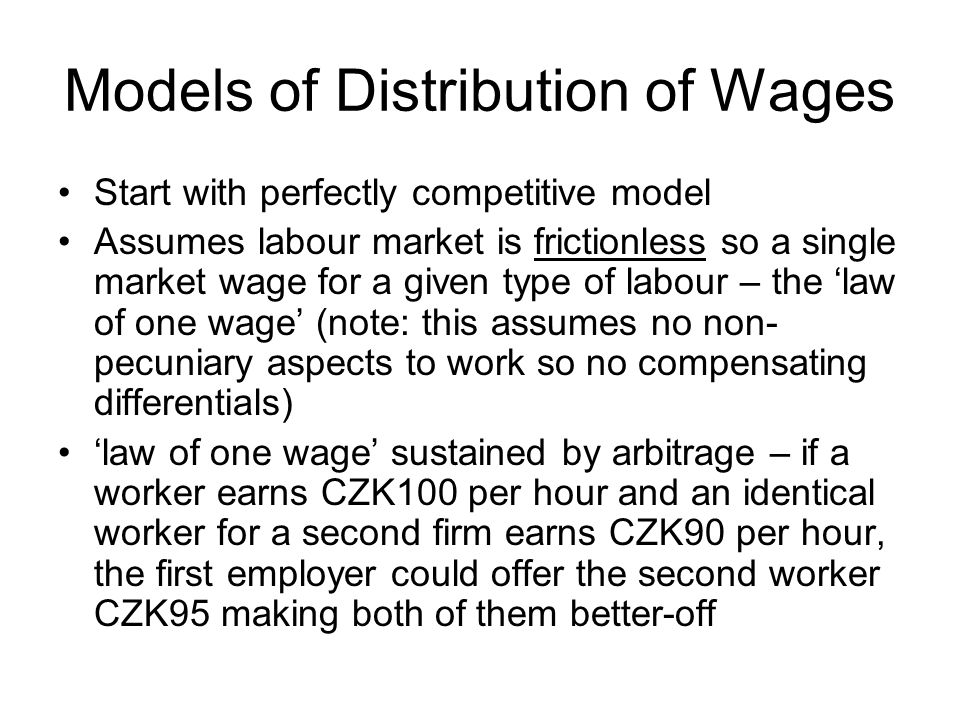 Models of Distribution of Wages Start with perfectly competitive model Assumes labour market is frictionless so a single market wage for a given type of labour – the law of one wage (note: this assumes no non- pecuniary aspects to work so no compensating differentials) law of one wage sustained by arbitrage – if a worker earns CZK100 per hour and an identical worker for a second firm earns CZK90 per hour, the first employer could offer the second worker CZK95 making both of them better-off