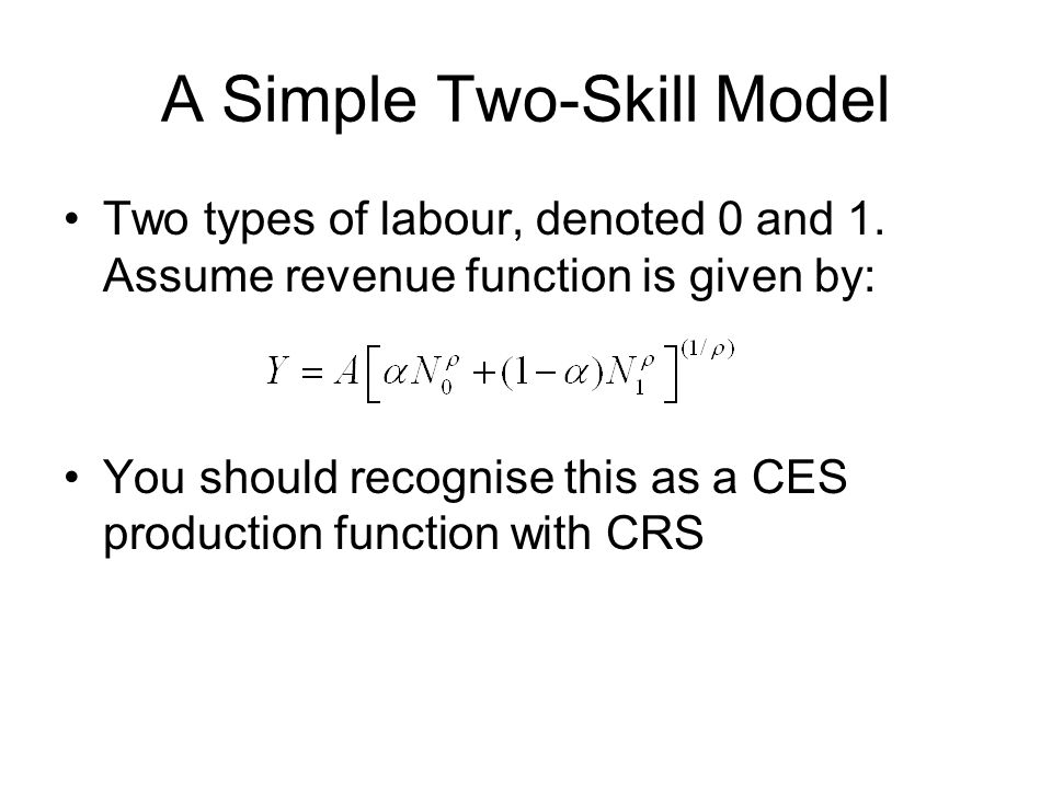 A Simple Two-Skill Model Two types of labour, denoted 0 and 1.