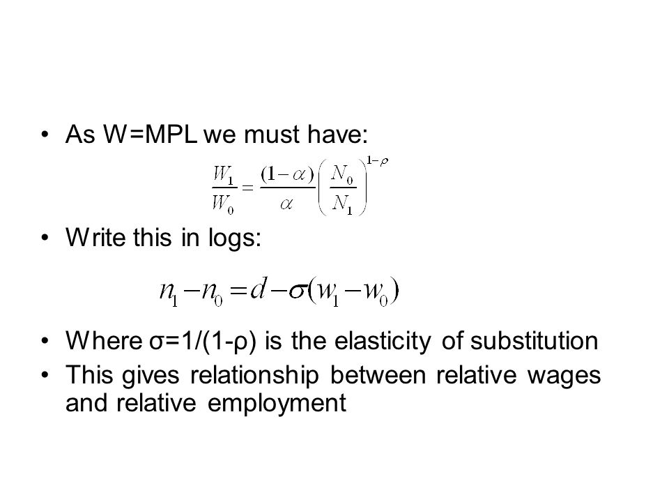 As W=MPL we must have: Write this in logs: Where σ=1/(1-ρ) is the elasticity of substitution This gives relationship between relative wages and relative employment