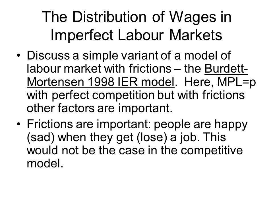 The Distribution of Wages in Imperfect Labour Markets Discuss a simple variant of a model of labour market with frictions – the Burdett- Mortensen 1998 IER model.